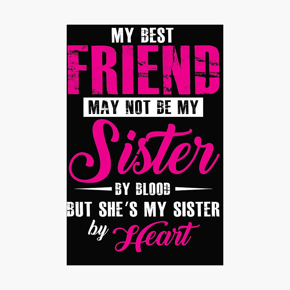 My Best Friend May Not Be My Sister By Blood But She S My Sister