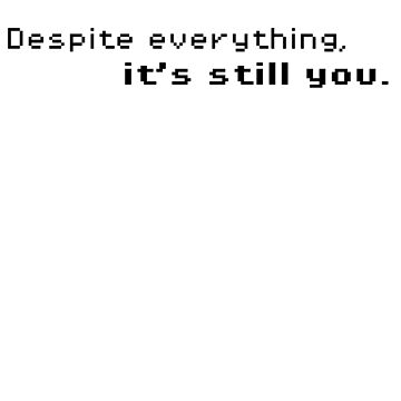 Despite Everything, It's Still You. (Black Font) by MetaaBoo