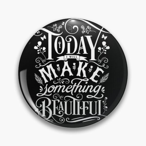 Today I Will Make Something Beautiful. Pin