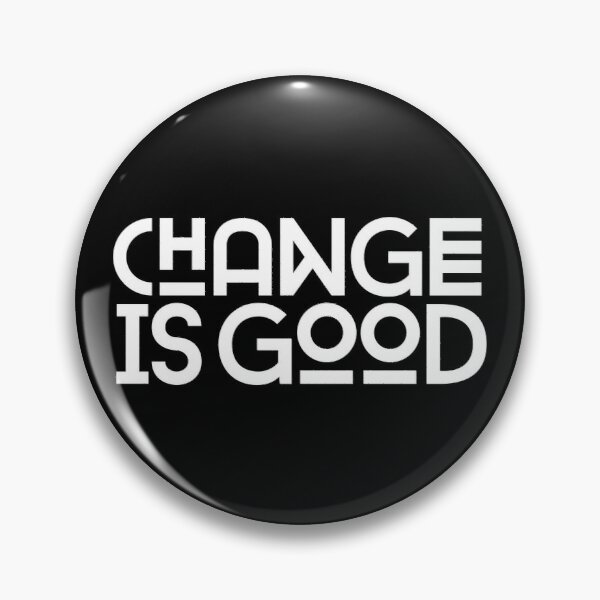 Change Is Good. Pin