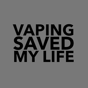 Vaping Saved My Life  by OCDesigns2