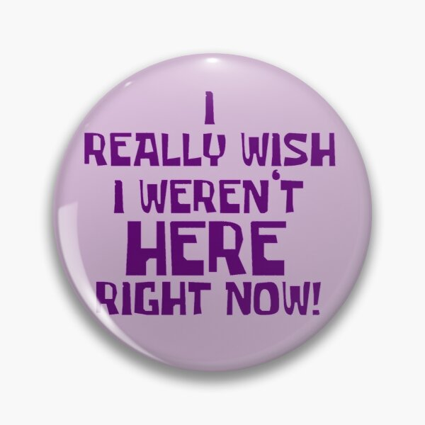 I Really Wish I Weren't Here Right Now Button Pin