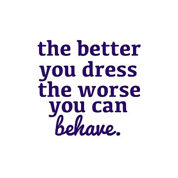 The Better You Dress, the Worse You Can Behave by chesapeaketides