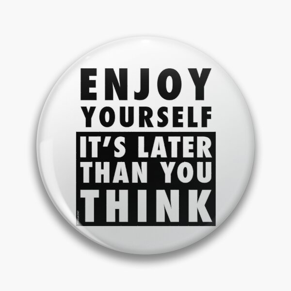 ENJOY YOURSELF, IT'S LATER THAN YOU THINK Pin