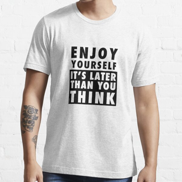 ENJOY YOURSELF, IT'S LATER THAN YOU THINK Essential T-Shirt