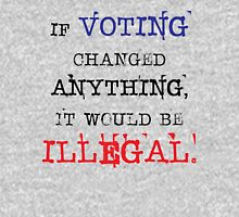 If Voting Changed Anything, It Would Be Illegal Unisex T-Shirt
