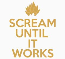 Keep Calm and Scream Until It Works