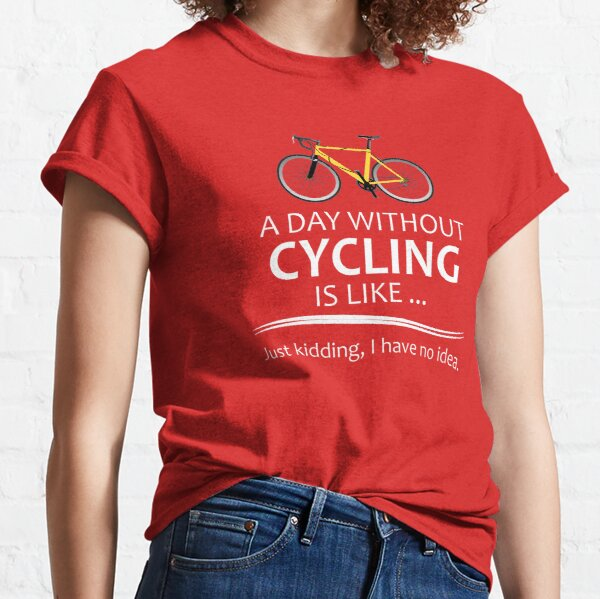 Cycling Gifts for Cyclists - A Day Without Cycling Funny Gift Ideas for Bicycle Riders & Bike Lovers  Classic T-Shirt