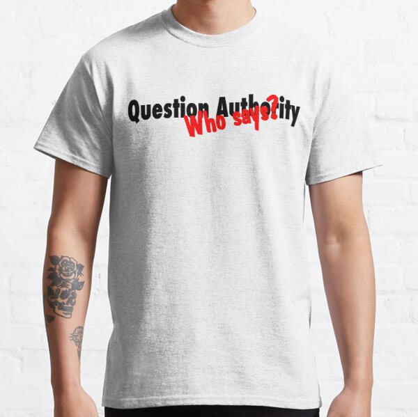 Question Authority... Who says? Classic T-Shirt