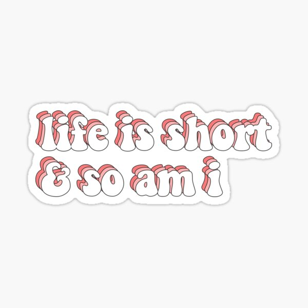 life is short and so am i Sticker