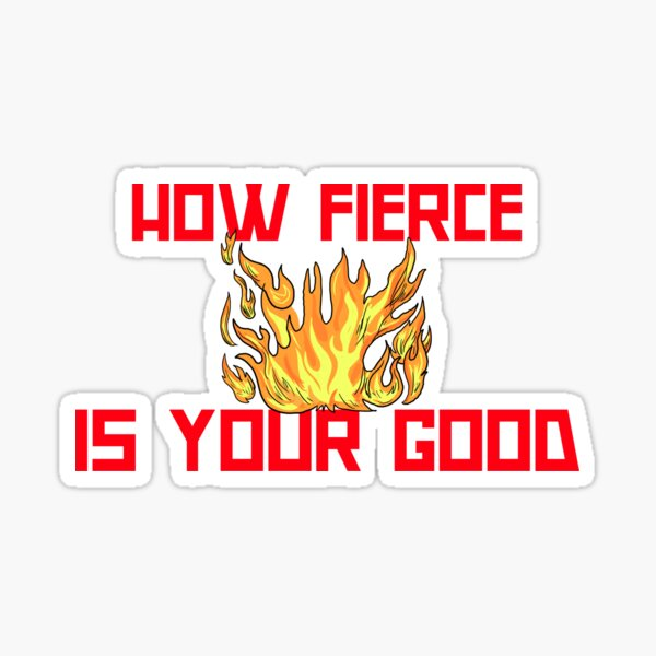 HOW FIERCE IS YOUR GOOD Sticker