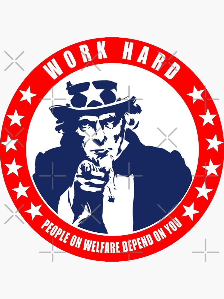 Work Hard - People on Welfare Depend on You by unionpride