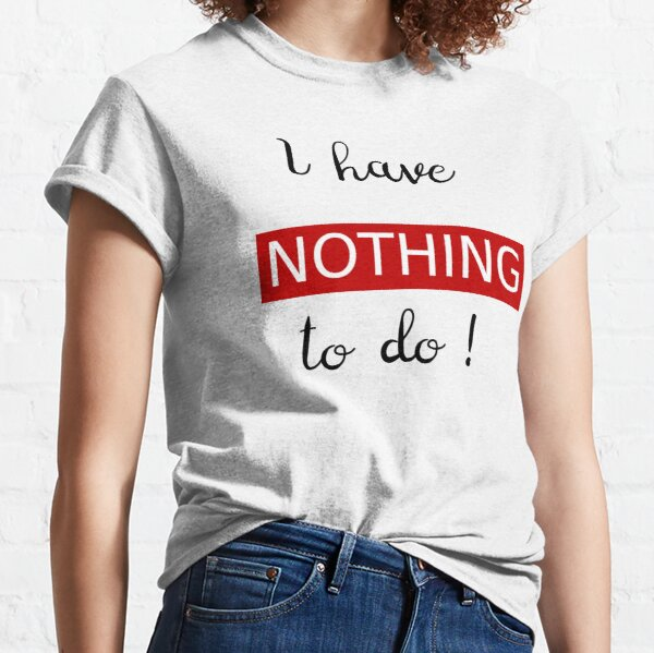 """Humour """" I have nothing to do ! """" T-shirt classique"""