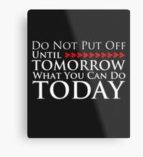 Do Not Put Off Until Tomorrow What You Can Do Today Metal Print