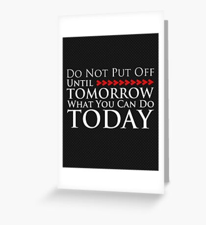 Do Not Put Off Until Tomorrow What You Can Do Today Greeting Card