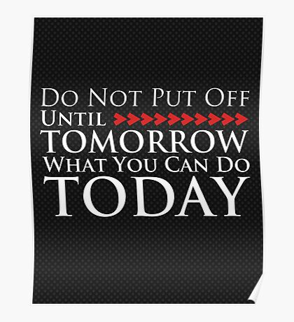 Do Not Put Off Until Tomorrow What You Can Do Today Poster