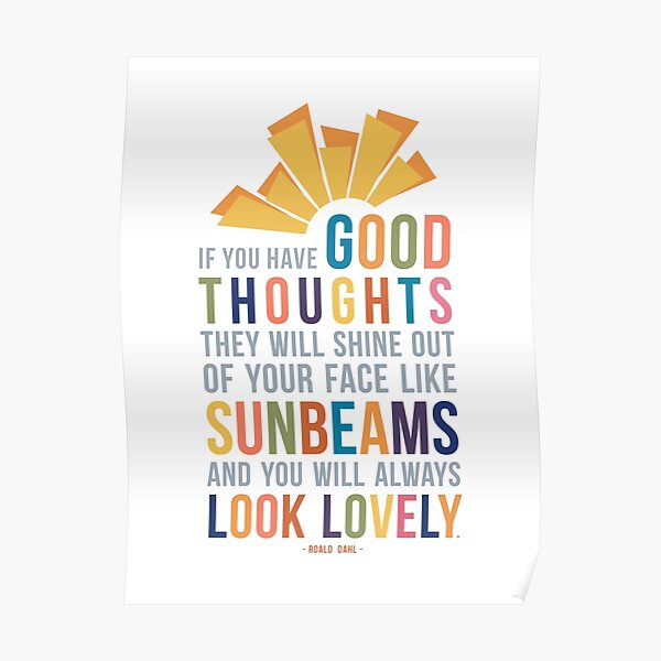 If You Have Good Thoughts They Will Shine Out Of Your Face Like Sunbeams and You Will Always Look Lovely Roald Dahl Quote Poster