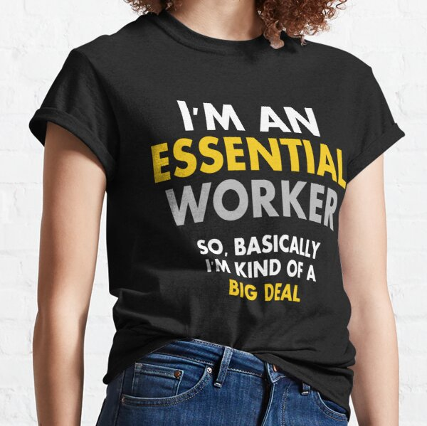I'm an Essential Worker so basically i'm kind of a big deal Classic T-Shirt