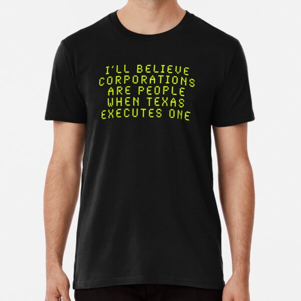 I'll Believe Corporations Are People When Texas Executes One Premium T-Shirt