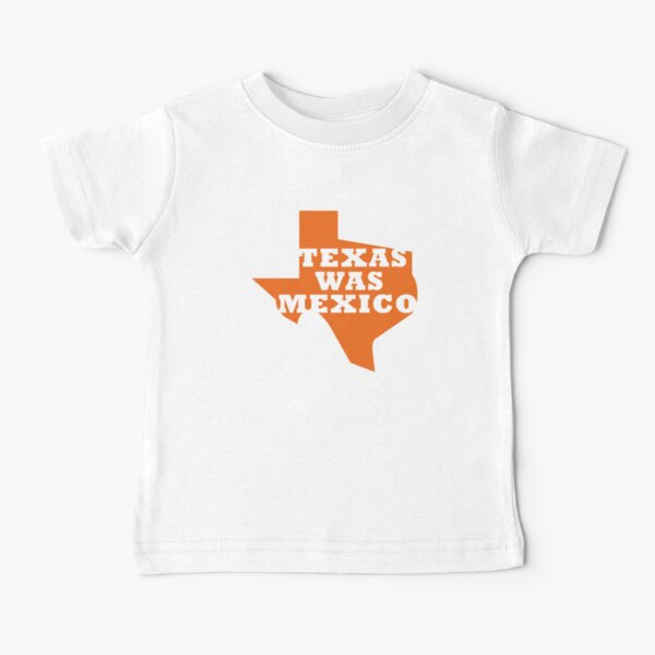 Texas Was Mexico Baby T-Shirt