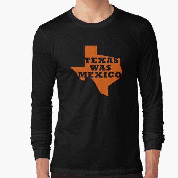 Texas Was Mexico Long Sleeve T-Shirt