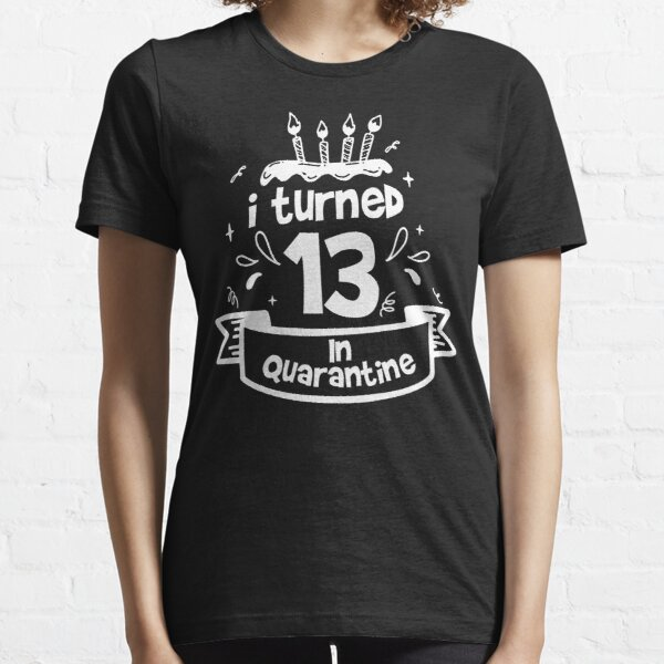 i turned 13 in quarantine funny idea for birthday girl and boy Essential T-Shirt