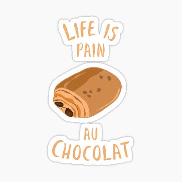 Life Is Pain Au Chocolat - Sweet Chocolate Pastry Sticker