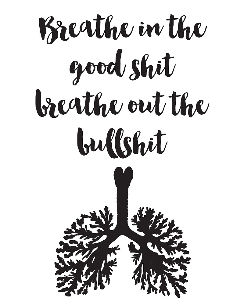 """The Good Quote Amusing Breathe In The Good Shit Breathe Out The Bullshit Quote""""."""