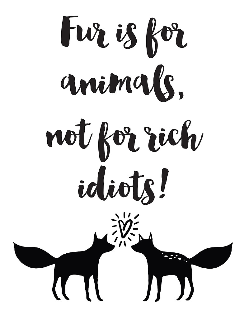 "Animal Cruelty Quotes Fur Is For Animals Not For Rich Idiots Quotes""deificusart"