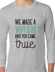 We made a wish and you came true Long Sleeve T-Shirt