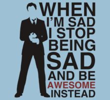 When I am sad I stop being sad and be awesome instead