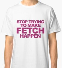 Stop Trying To Make Fetch Happen! Classic T-Shirt