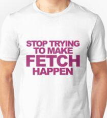 Stop Trying To Make Fetch Happen! Unisex T-Shirt