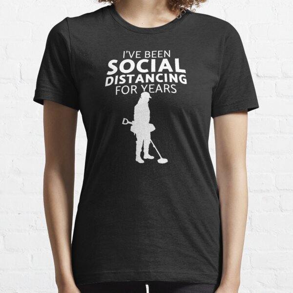 I've been social distancing fun metal detecting t-shirt & gift ideas - A fun metal detecting gift idea in these crazy times Essential T-Shirt