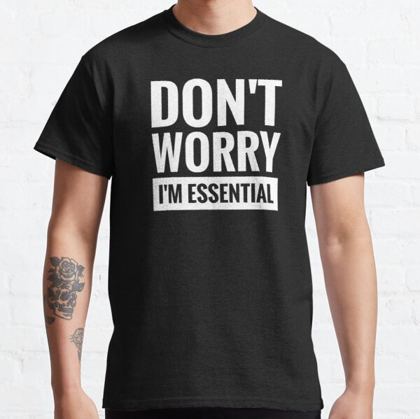DON'T WORRY I'M ESSENTIAL  Classic T-Shirt