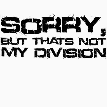 Sorry, But Thats Not My Division (Black Text) by Dsavage94