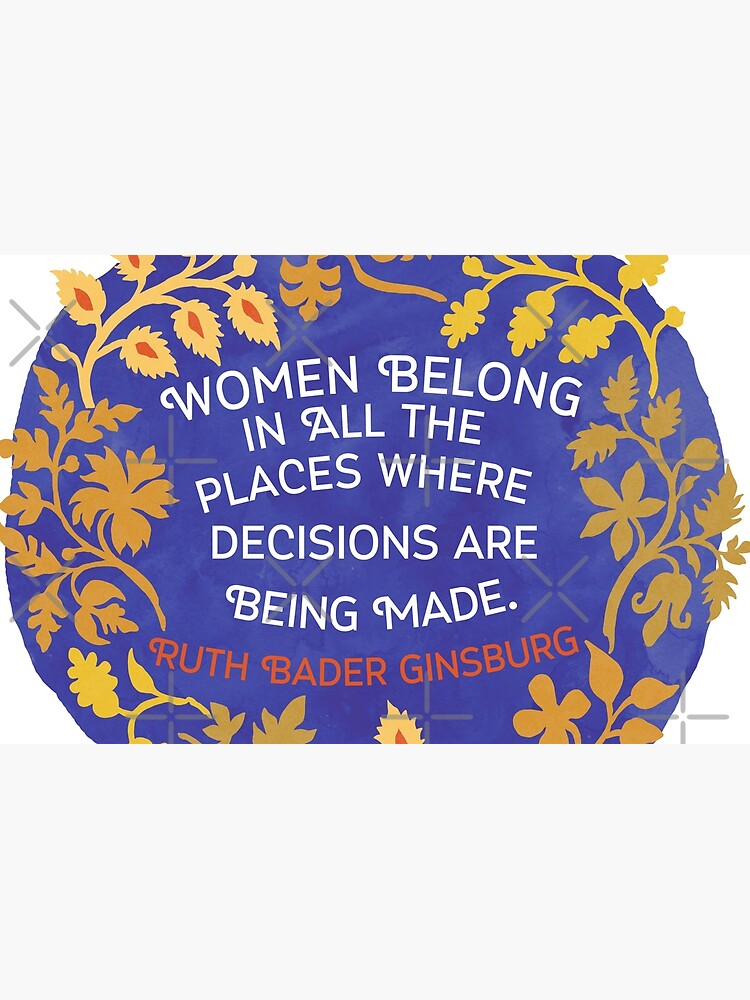 Women Belong In All The Places Where Decisions Are Being Made, Ruth Bader Ginsburg by fabfeminist