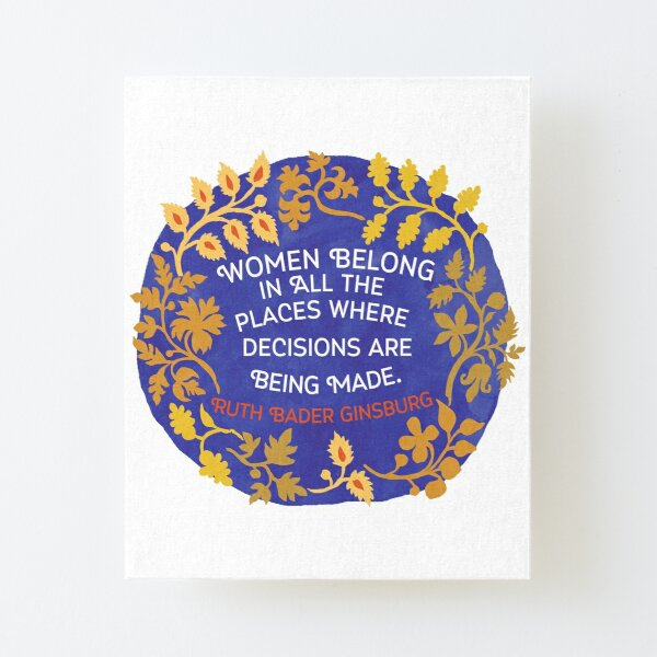 Women Belong In All The Places Where Decisions Are Being Made, Ruth Bader Ginsburg Canvas Mounted Print