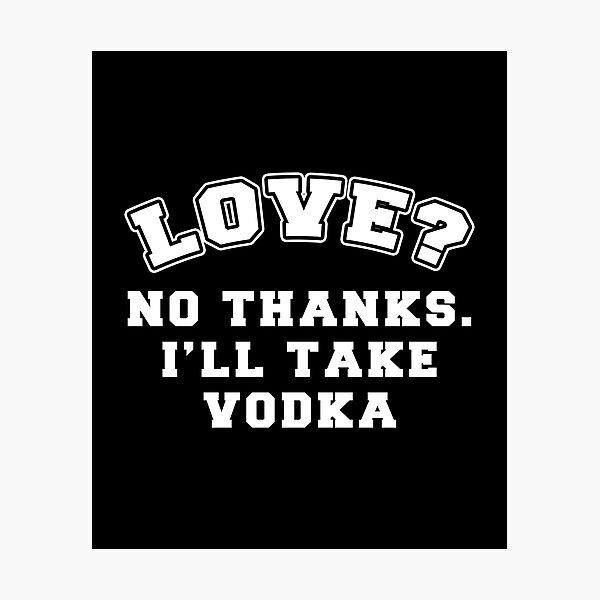Love? No Thanks, I'll Take Vodka Photographic Print