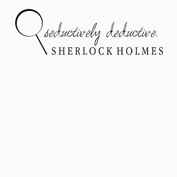 The Ever-Seductively Deductive, Sherlock Holmes by incorruptible