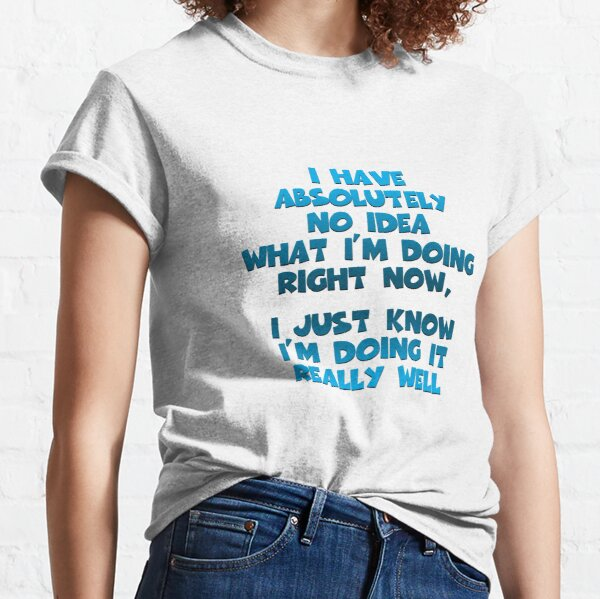 I Have Absolutely No Idea... Classic T-Shirt