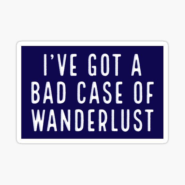 I've got a bad case of wanderlust Sticker