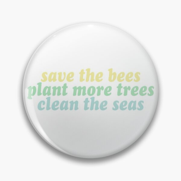 save the bees, plant the trees, clean the seas Pin
