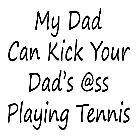 My Dad Can Kick Your Dad's Ass Playing Tennis by supernova23