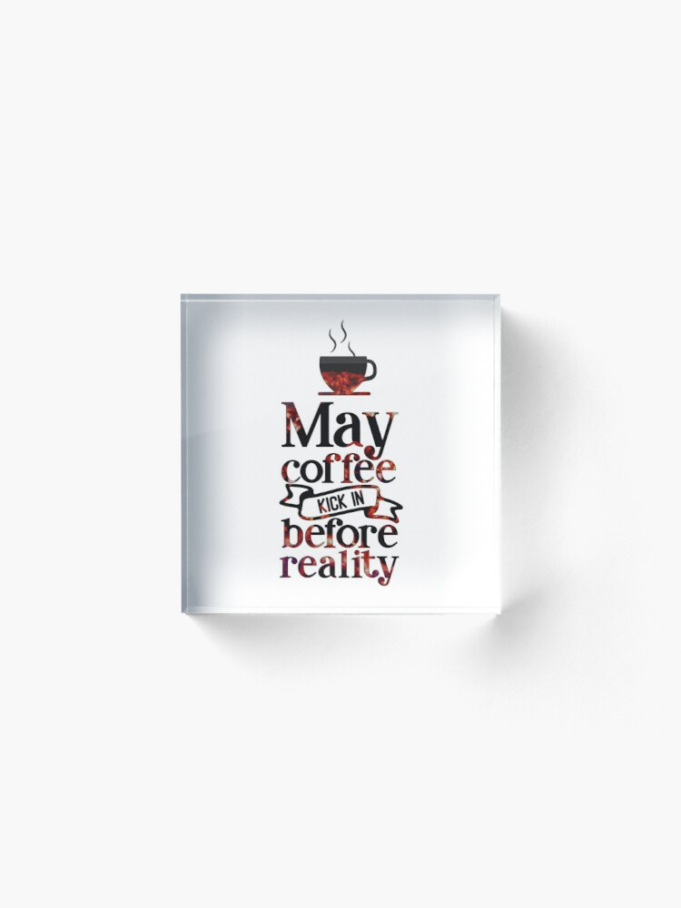 Alternate view of May Coffee Kick in Before Reality Text Art Acrylic Block