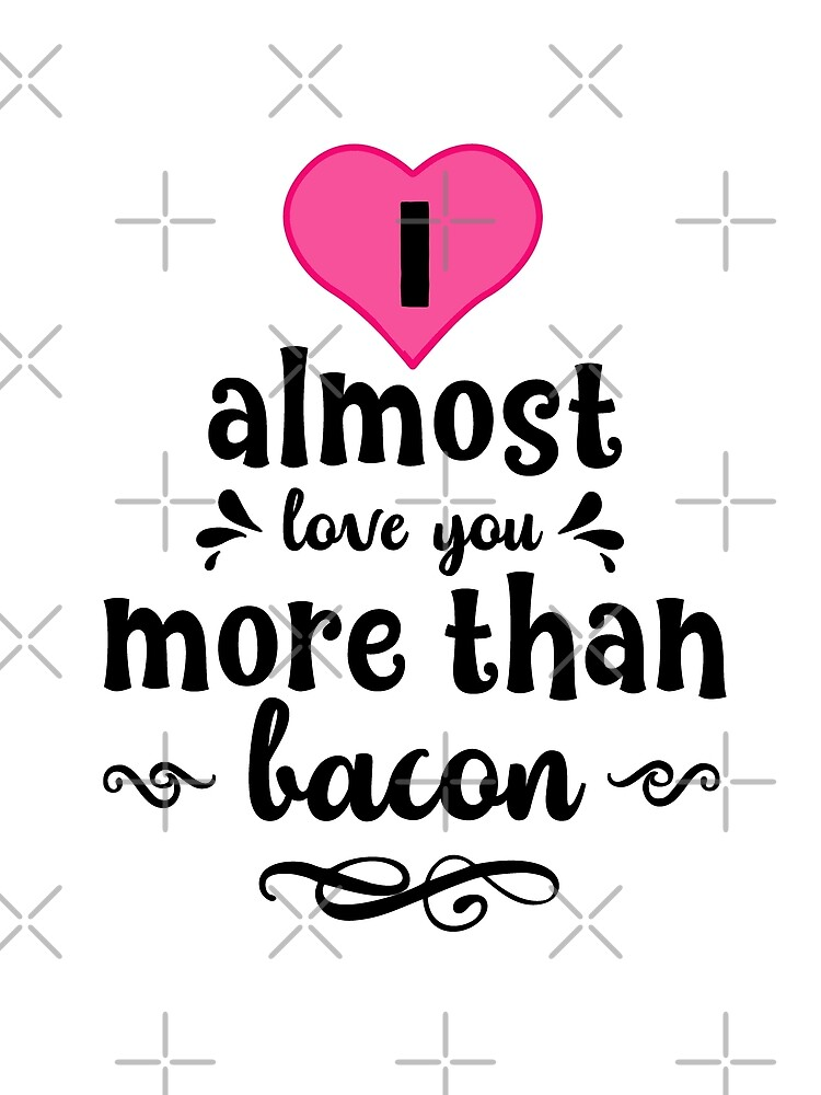 I -almost- love you more than Bacon text art by MaeganCook