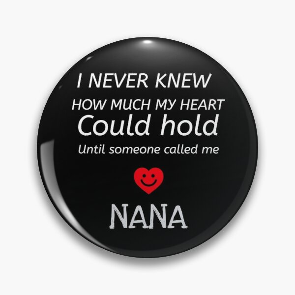 I never knew how much my Heart could hold until someone called me NANA Pin