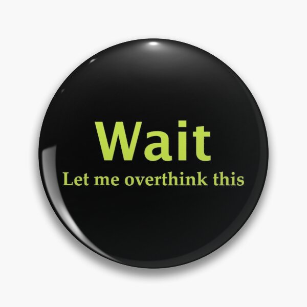Wait. Let me overthink this Pin