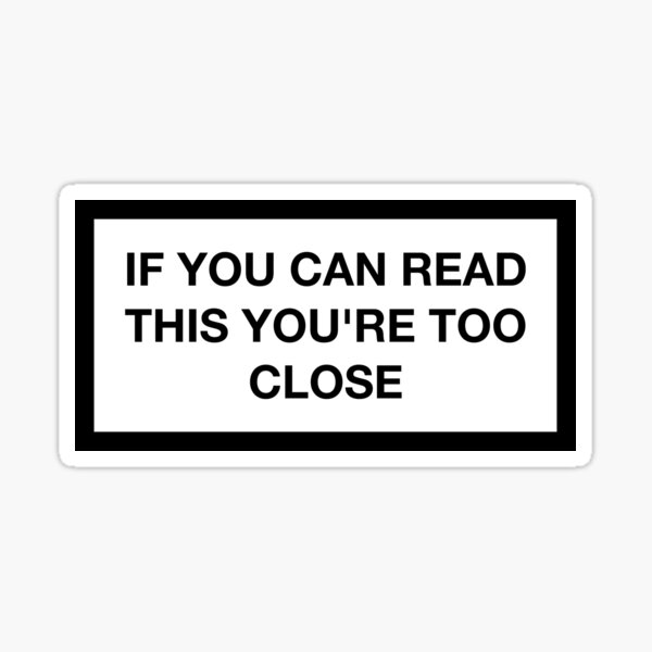 IF YOU CAN READ THIS YOU'RE TOO CLOSE Sticker