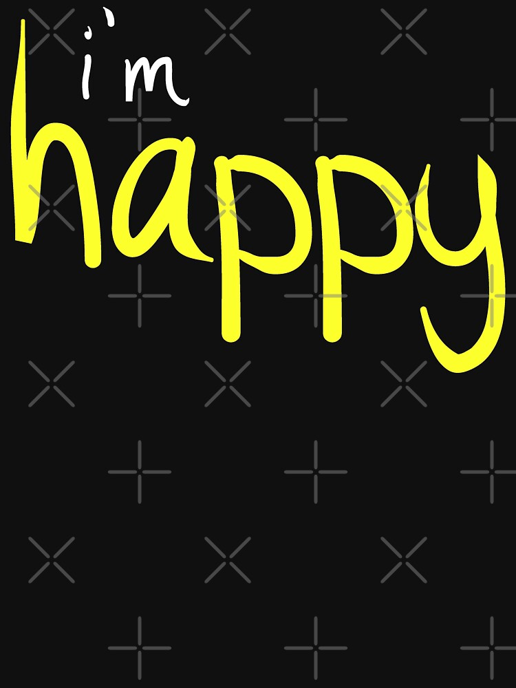 Happy Funny Im Happy Sassy Happy Quote Design by thespottydogg